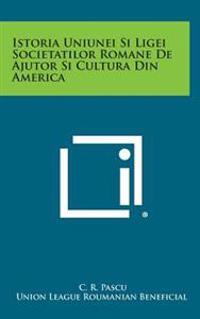 Istoria Uniunei Si Ligei Societatilor Romane de Ajutor Si Cultura Din America