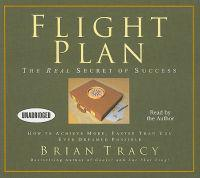 Flight Plan: The Real Secret of Success: How to Achieve More, Faster Than You Ever Dreamed Possible