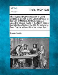The Tryal and Condemnation of David Lindsay, a Scotch Gent, Late Secretary to the Earl of Melford, for High Treason, Upon the Stature Made in the Ninth Year of the Late King William the IIID, for Returning from France Without License Under The...