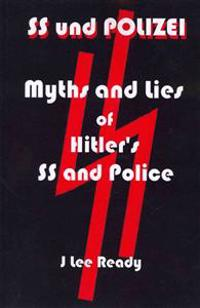 SS Und Polizei: Myths and Lies of Hitler's SS and Police