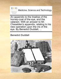 An Appendix to the Treatise of the Horney-Coat of the Eye, and the Cataract. with an Answer to Mr. Cheselden's Appendix, Relating to His New Operation Upon the Iris of the Eye. by Benedict Duddell, ...