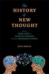 The History of New Thought: From Mind Cure to Positive Thinking and the Prosperity Gospel