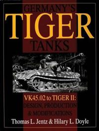 Germany's Tiger Tanks: VK45.02 to TIGER II: VK45.02 to TIGER II Design, Production and Modifications