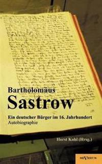 Der Stralsunder B Rgermeister Bartholom Us Sastrow - Ein Deutscher B Rger Im 16. Jahrhundert. Autobiographie
