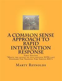 A Common Sense Approach to Rapid Intervention Response: *Meets the Intent of 2010 Edition Nfpa 1407 Standard for Training Fire Service Ric's