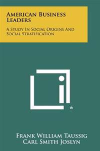 American Business Leaders: A Study in Social Origins and Social Stratification