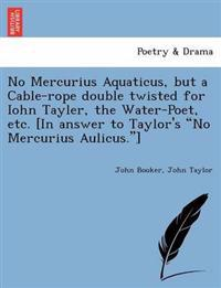 "No Mercurius Aquaticus, But a Cable-Rope Double Twisted for Iohn Tayler, the Water-Poet, Etc. [In Answer to Taylor's ""No Mercurius Aulicus.""]"