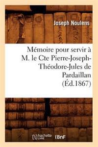 Memoire Pour Servir A M. Le Cte Pierre-Joseph-Theodore-Jules de Pardaillan (Ed.1867)
