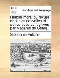 Herbier Moral Ou Recueil de Fables Nouvelles Et Autres Poesies Fugitives Par Madame de Genlis.