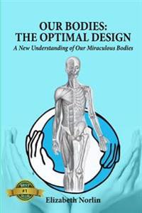 Our Bodies: The Optimal Design: A New Understanding of Our Miraculous Bodies