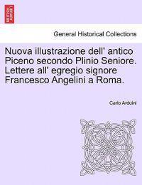 Nuova Illustrazione Dell' Antico Piceno Secondo Plinio Seniore. Lettere All' Egregio Signore Francesco Angelini a Roma.