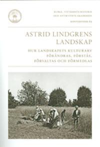 Astrid Lindgrens landskap : hur landskapets kulturarv förändras, förstås, förvaltas och förmedlas