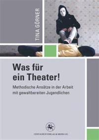 Was Für Ein Theater!: Methodische ANSätze in Der Arbeit Mit Gewalttätigen Jugendlichen