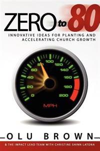 Zero to 80: Innovative Ideas for Planting and Accelerating Church Growth