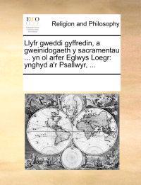 Llyfr Gweddi Gyffredin, a Gweinidogaeth y Sacramentau ... Yn Ol Arfer Eglwys Loegr