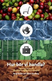 Hur bör vi handla? : filosofiska tankar om rättvisemärkt, vegetariskt & ekologiskt