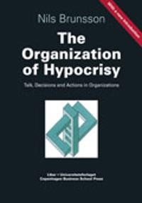The Organization of Hypocrisy - Talk, Decisions and Actions in Organizations