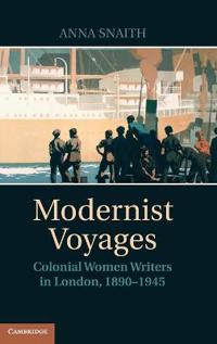 Modernist Voyages: Colonial Women Writers in London, 1890 1945
