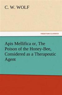 APIs Mellifica Or, the Poison of the Honey-Bee, Considered as a Therapeutic Agent