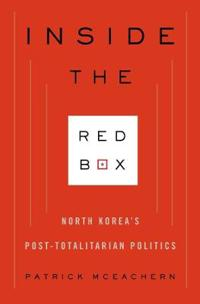 Inside the Red Box: North Korea's Post-Totalitarian Politics