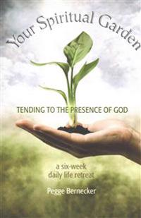 Your Spiritual Garden: Tending to the Presence of God: A Six-Week Daily Life Retreat