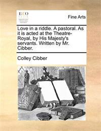 Love in a Riddle. a Pastoral. as It Is Acted at the Theatre-Royal, by His Majesty's Servants. Written by Mr. Cibber
