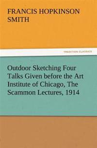 Outdoor Sketching Four Talks Given Before the Art Institute of Chicago, the Scammon Lectures, 1914