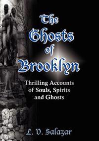 The Ghosts of Brooklyn: Thrilling Accounts of Souls, Spirits and Ghosts