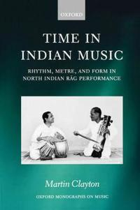 Time in Indian Music Rhythm, Metre, and Form in North Indian Rag Performance
