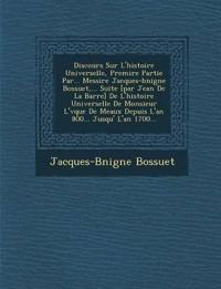 Discours Sur L'histoire Universelle, Premi¿re Partie Par... Messire Jacques-b¿nigne Bossuet,... Suite [par Jean De La Barre] De L'histoire Universelle