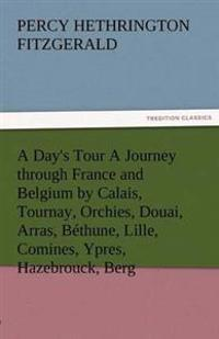 A Day's Tour a Journey Through France and Belgium by Calais, Tournay, Orchies, Douai, Arras, Bethune, Lille, Comines, Ypres, Hazebrouck, Berg