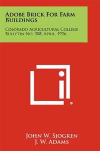 Adobe Brick for Farm Buildings: Colorado Agricultural College Bulletin No. 308, April, 1926