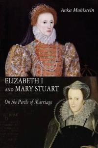 Elizabeth I and Mary Stuart: The Perils of Marriage