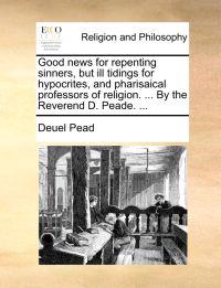 Good News for Repenting Sinners, But Ill Tidings for Hypocrites, and Pharisaical Professors of Religion. ... by the Reverend D. Peade. ...