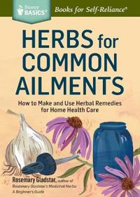Herbs for Common Ailments: How to Make and Use Herbal Remedies for Home Health Care. a Storey Basics(r) Title