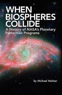 When Biospheres Collide: A History of Nasa's Planetary Protection Programs (NASA History Publication Sp-2011-4234)