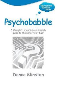 Psychobabble - A Straight Forward, Plain English Guide to the Benefits of Nlp