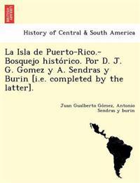 La Isla de Puerto-Rico.-Bosquejo Histo Rico. Por D. J. G. Gomez y A. Sendras y Burin [I.E. Completed by the Latter].