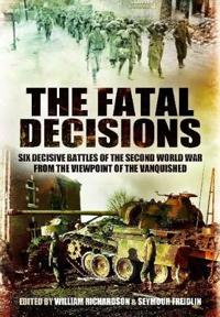 The Fatal Decisions: First Hand Accounts by Hitler's Generals