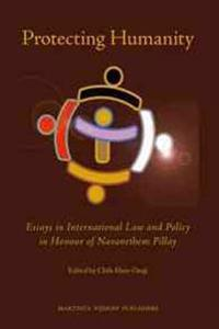 Protecting Humanity: Essays in International Law and Policy in Honour of Navanethem Pillay