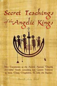Secret Teachings of the Angelic Kings: New Translation of the Ancient Aramaic Drashia D-Malkia Scroll, Containing Lost Gnostic Sermons of Jesus, Mary