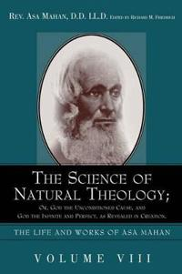 The Science of Natural Theology; or God the Unconditioned Cause, and God the Infinite and Perfect As Revealed in Creation
