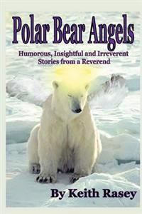 Polar Bear Angels: Humorous, Insightful and Irreverent Stories from a Reverend
