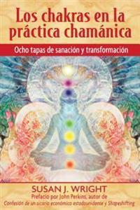 Los Chakras En La Práctica Chamánica: Ocho Etapas de Sanación y Transformación = The Chakras in Shamanic Practice