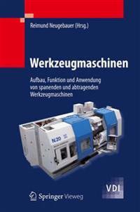Werkzeugmaschinen: Aufbau, Funktion Und Anwendung Von Spanenden Und Abtragenden Werkzeugmaschinen