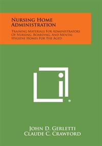 Nursing Home Administration: Training Materials for Administrators of Nursing, Boarding, and Mental Hygiene Homes for the Aged