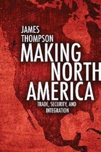 Making North America: Trade, Security, and Integration