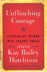 Unflinching Courage: Pioneering Women Who Shaped Texas