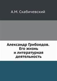 Aleksandr Griboedov. Ego Zhizn' I Literaturnaya Deyatel'nost'