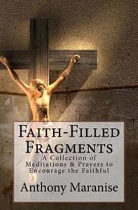 Faith-Filled Fragments: A Collection of Meditations & Prayers to Encourage the Faithful